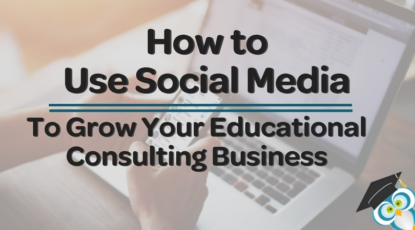 How to Use Social Media to Grow Your Educational Consulting Business